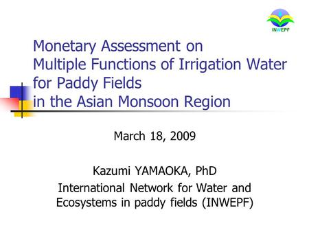 Monetary Assessment on Multiple Functions of Irrigation Water for Paddy Fields in the Asian Monsoon Region March 18, 2009 Kazumi YAMAOKA, PhD International.