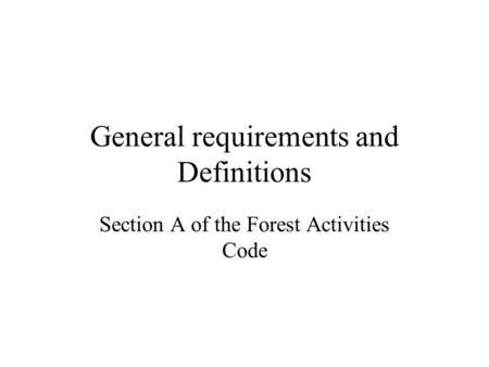 General requirements and Definitions Section A of the Forest Activities Code.