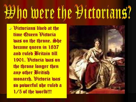 Victorians lived at the time Queen Victoria was on the throne. She became queen in 1837 and ruled Britain till 1901. Victoria was on the throne longer.