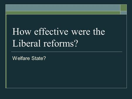 How effective were the Liberal reforms? Welfare State?