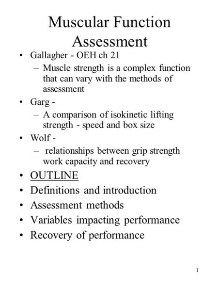 1 Muscular Function Assessment Gallagher - OEH ch 21 –Muscle strength is a complex function that can vary with the methods of assessment Garg - –A comparison.