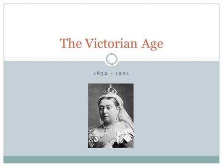 1832 - 1901 The Victorian Age. Queen Victoria Queen victoria was born May 27, 1819 After William the 4 th died in 1837, she became Queen of England She.