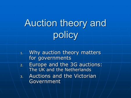 Auction theory and policy 1. Why auction theory matters for governments 2. Europe and the 3G auctions: The UK and the Netherlands 3. Auctions and the Victorian.