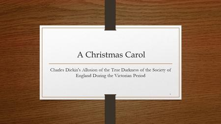 1 A Christmas Carol Charles Dickin's Allusion of the True Darkness of the Society of England During the Victorian Period.
