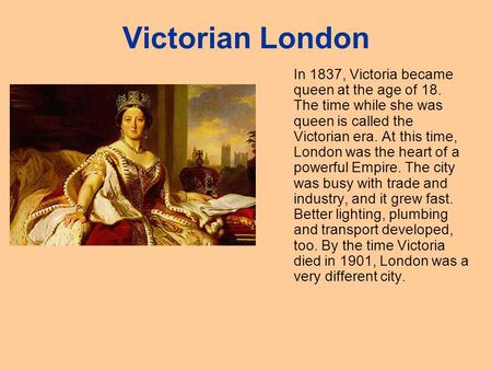 Victorian London In 1837, Victoria became queen at the age of 18. The time while she was queen is called the Victorian era. At this time, London was the.