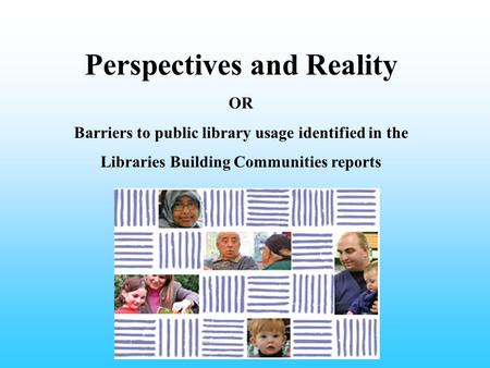 Perspectives and Reality OR Barriers to public library usage identified in the Libraries Building Communities reports.