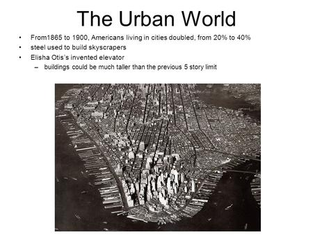 The Urban World From1865 to 1900, Americans living in cities doubled, from 20% to 40% steel used to build skyscrapers Elisha Otis's invented elevator –buildings.