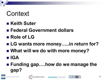 1 Context Keith Suter Federal Government dollars Role of LG LG wants more money…..in return for? What will we do with more money? IGA Funding gap….how.