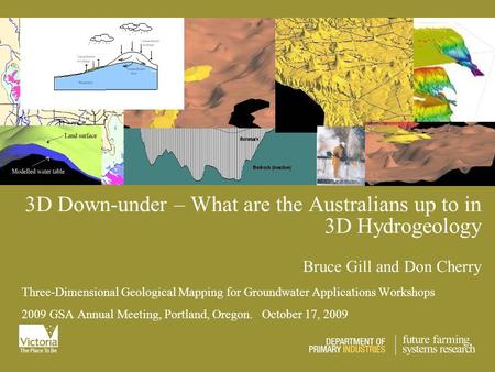 3D Down-under – What are the Australians up to in 3D Hydrogeology Bruce Gill and Don Cherry Three-Dimensional Geological Mapping for Groundwater Applications.