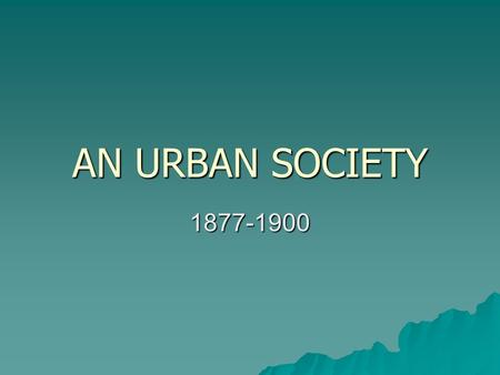 AN URBAN SOCIETY 1877-1900.