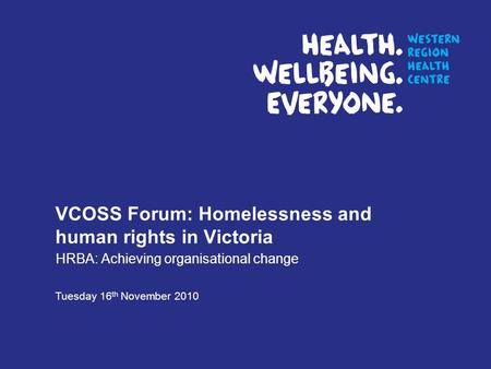 VCOSS Forum: Homelessness and human rights in Victoria HRBA: Achieving organisational change Tuesday 16 th November 2010.