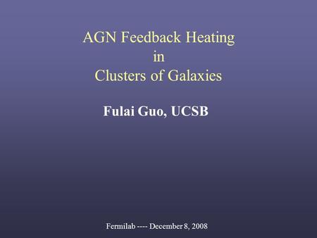 AGN Feedback Heating in Clusters of Galaxies Fulai Guo, UCSB Fermilab ---- December 8, 2008.