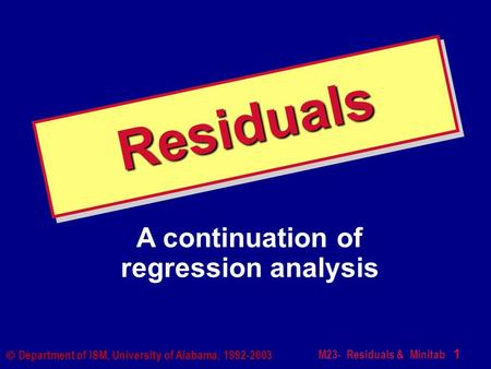 M23- Residuals & Minitab 1  Department of ISM, University of Alabama, 1992-2003 ResidualsResiduals A continuation of regression analysis.