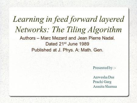 Learning in feed forward layered Networks: The Tiling Algorithm Authors – Marc Mezard and Jean Pierre Nadal. Dated 21 st June 1989 Published at J. Phys.