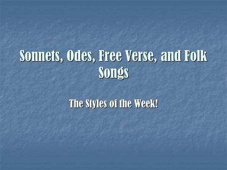 Sonnets, Odes, Free Verse, and Folk Songs The Styles of the Week!