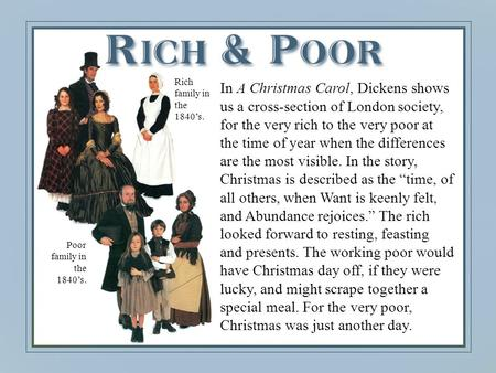 In A Christmas Carol, Dickens shows us a cross-section of London society, for the very rich to the very poor at the time of year when the differences are.