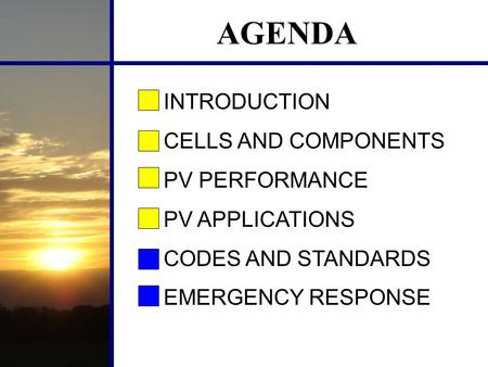 AGENDA INTRODUCTION CELLS AND COMPONENTS PV PERFORMANCE PV APPLICATIONS CODES AND STANDARDS EMERGENCY RESPONSE.