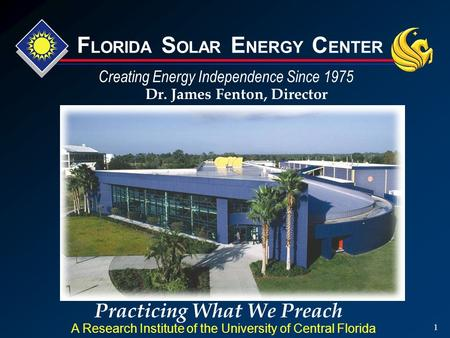 1 Practicing What We Preach Dr. James Fenton, Director A Research Institute of the University of Central Florida Creating Energy Independence Since 1975.