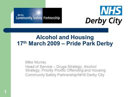 1 Alcohol and Housing 17 th March 2009 – Pride Park Derby Mike Murray Head of Service – Drugs Strategy, Alcohol Strategy, Priority Prolific Offending and.