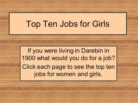 Top Ten Jobs for Girls If you were living in Darebin in 1900 what would you do for a job? Click each page to see the top ten jobs for women and girls.