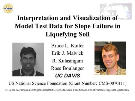 1 Interpretation and Visualization of Model Test Data for Slope Failure in Liquefying Soil Bruce L. Kutter Erik J. Malvick R. Kulasingam Ross Boulanger.