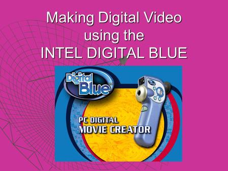 Making Digital Video using the INTEL DIGITAL BLUE.