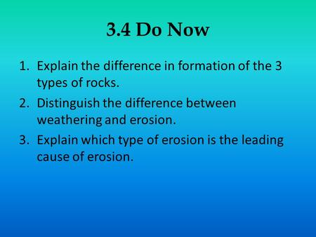 3.4 Do Now Explain the difference in formation of the 3 types of rocks. Distinguish the difference between weathering and erosion. Explain which type of.