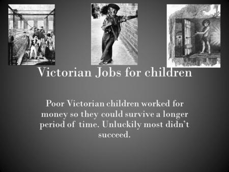 Victorian Jobs for children Poor Victorian children worked for money so they could survive a longer period of time. Unluckily most didn't succeed.