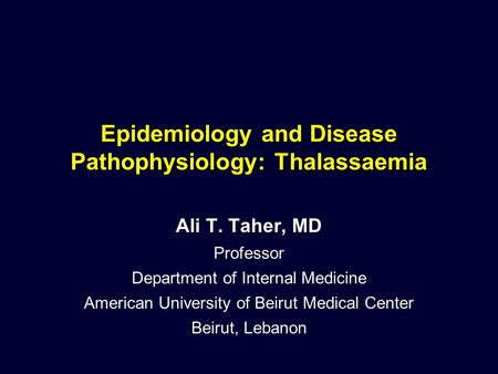 Epidemiology and Disease Pathophysiology: Thalassaemia Ali T. Taher, MD Professor Department of Internal Medicine American University of Beirut Medical.