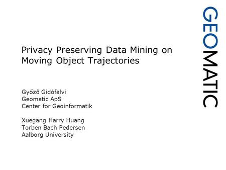 Privacy Preserving Data Mining on Moving Object Trajectories Győző Gidófalvi Geomatic ApS Center for Geoinformatik Xuegang Harry Huang Torben Bach Pedersen.
