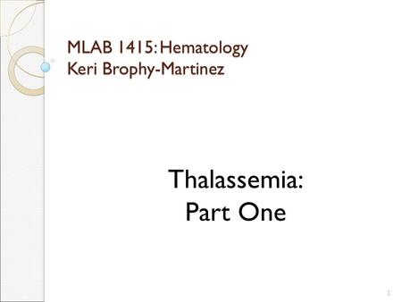 MLAB 1415: Hematology Keri Brophy-Martinez Thalassemia: Part One 1.