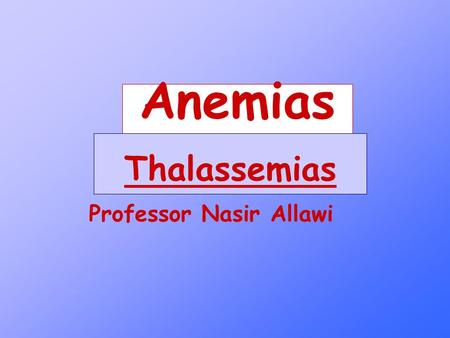 Anemias Professor Nasir Allawi Thalassemias. Definition of Thalassemia A group of inherited disorders of Hemoglobin synthesis, characterized by reduced.