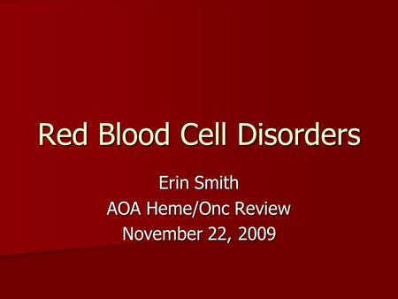 Red Blood Cell Disorders Erin Smith AOA Heme/Onc Review November 22, 2009.