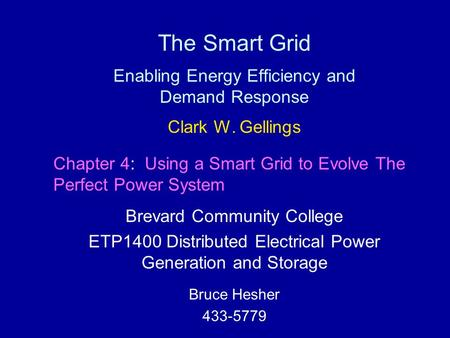 The Smart Grid Enabling Energy Efficiency and Demand Response Clark W. Gellings Brevard Community College ETP1400 Distributed Electrical Power Generation.