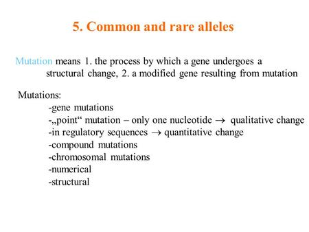 5. Common and rare alleles Mutation means 1. the process by which a gene undergoes a structural change, 2. a modified gene resulting from mutation Mutations:
