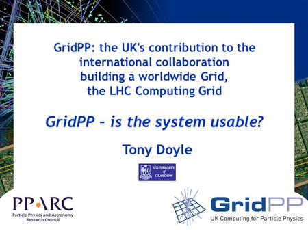 GridPP: the UK's contribution to the international collaboration building a worldwide Grid, the LHC Computing Grid GridPP – is the system usable? Tony.