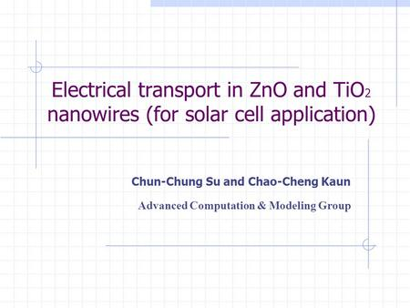 Electrical transport in ZnO and TiO 2 nanowires (for solar cell application) Chun-Chung Su and Chao-Cheng Kaun Advanced Computation & Modeling Group.