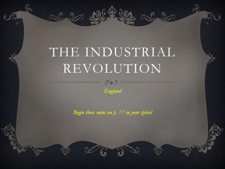 THE INDUSTRIAL REVOLUTION England Begin these notes on p. 77 in your spiral.