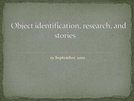 19 September 2012. Each object has a story to tell, a story shaped by human use. All objects in the museum have a life (or series of different lives).