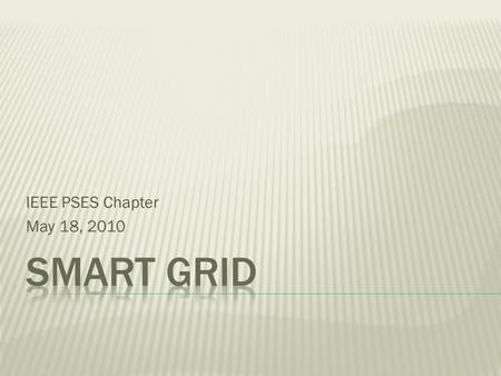 IEEE PSES Chapter May 18, 2010.  A smart grid delivers electricity from suppliers to consumers using two-way digital technology to control appliances.