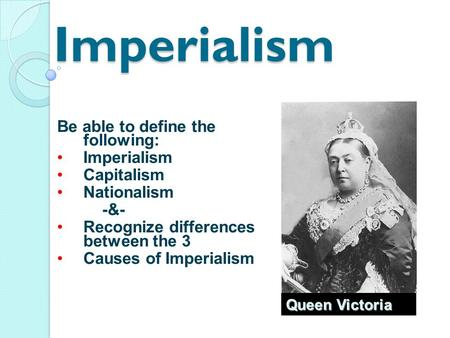 Imperialism Be able to define the following: Imperialism Capitalism Nationalism -&- Recognize differences between the 3 Causes of Imperialism Queen Victoria.