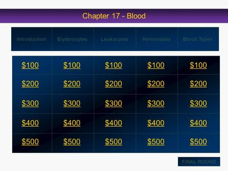 Chapter 17 - Blood $100 $200 $300 $400 $500 $100$100$100 $200 $300 $400 $500 IntroductionErythrocytesLeukocytesHemostasis Blood Types FINAL ROUND.