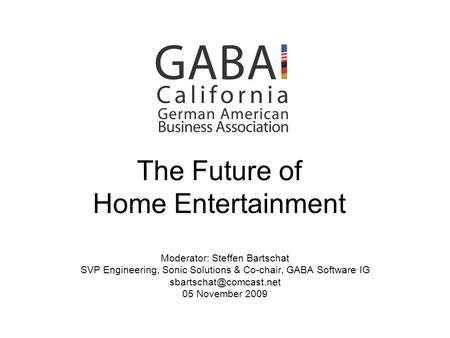 The Future of Home Entertainment Moderator: Steffen Bartschat SVP Engineering, Sonic Solutions & Co-chair, GABA Software IG 05 November.
