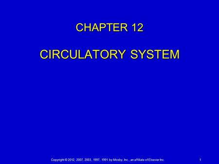Copyright © 2012, 2007, 2003, 1997, 1991 by Mosby, Inc., an affiliate of Elsevier Inc.1 CHAPTER 12 CIRCULATORY SYSTEM.