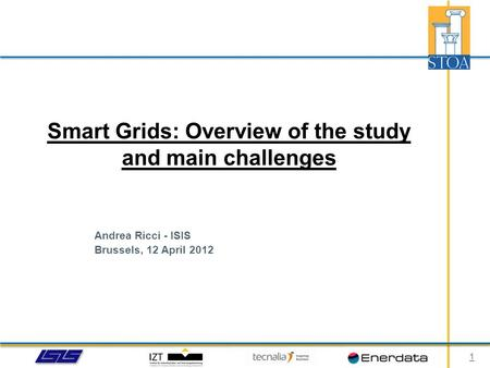 Andrea Ricci - ISIS Brussels, 12 April 2012 Smart Grids: Overview of the study and main challenges 1.