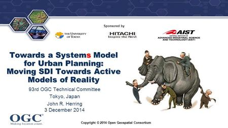 ® Sponsored by Towards a Systems Model for Urban Planning: Moving SDI Towards Active Models of Reality 93rd OGC Technical Committee Tokyo, Japan John R.
