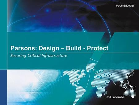 Parsons: Design – Build - Protect Securing Critical Infrastructure Phil Lacombe.