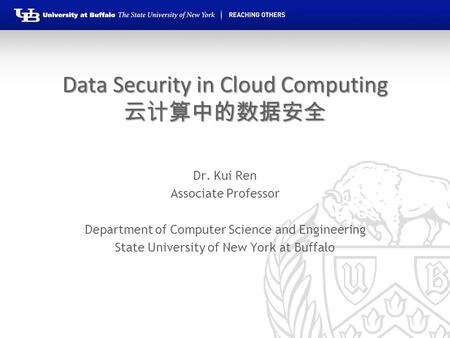 Data Security in Cloud Computing 云计算中的数据安全 Dr. Kui Ren Associate Professor Department of Computer Science and Engineering State University of New York.