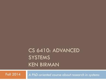 CS 6410: ADVANCED SYSTEMS KEN BIRMAN A PhD-oriented course about research in systems Fall 2014.