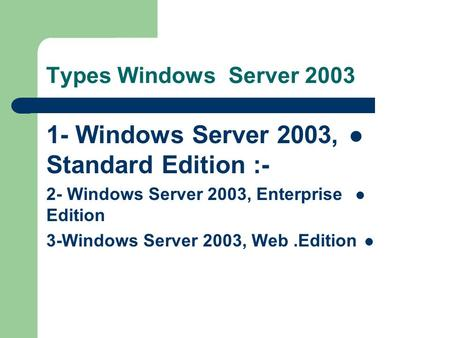 Types Windows Server 2003 1- Windows Server 2003, Standard Edition :- 2- Windows Server 2003, Enterprise Edition 3-Windows Server 2003, Web.Edition.